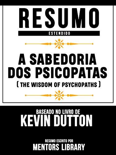 Resumo Estendido: A Sabedoria Dos Psicopatas (The Wisdom Of Psychopaths) - Baseado No Livro De Kevin Dutton