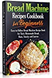 Bread Machine Recipes Cookbook for Beginners: Easy-to-Follow Bread Machine Recipe Book for Tasty...