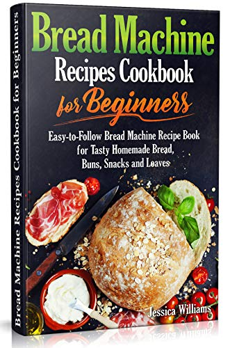 Bread Machine Recipes Cookbook for Beginners: Easy-to-Follow Bread Machine Recipe Book for Tasty Homemade Bread, Buns, Snacks and Loaves. (Homemade Bread Cookbook) (Bread Baking Cookbook 2) Massachusetts