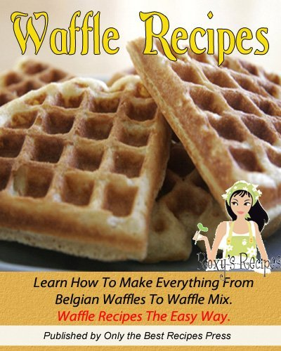 Waffle Recipe Cookbook. Learn How To Make Everything From Belgian Waffles To Waffle Mix. Waffle Recipes The Easy Way. (English Edition)