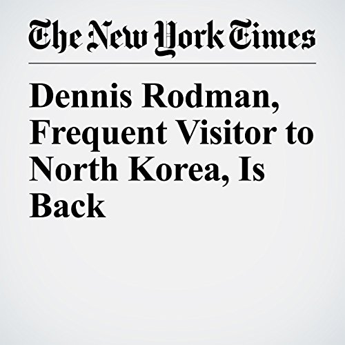 Dennis Rodman, Frequent Visitor to North Korea, Is Back copertina