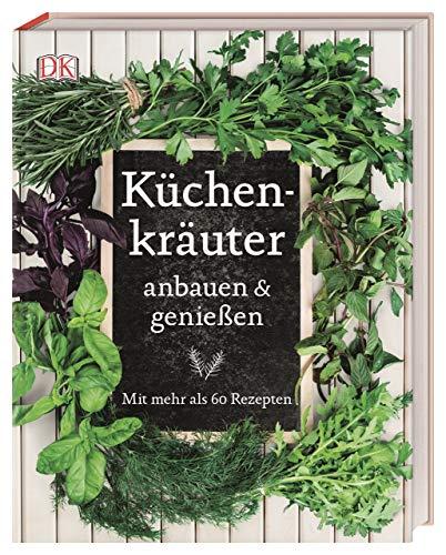 Küchenkräuter anbauen und genießen: Mit mehr als 60 Rezepten