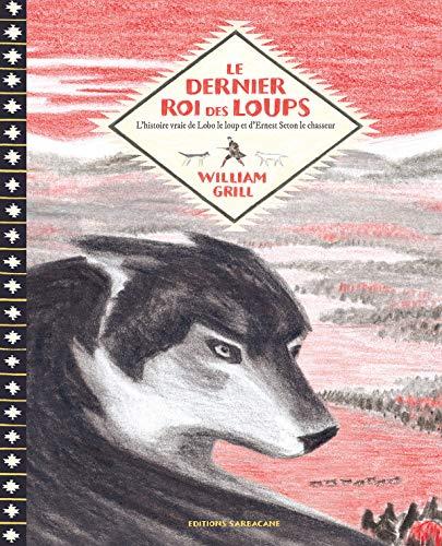 Le dernier roi des loups : L'histoire vraie de Lobo le loup et d'Ernest Thompson Seton le chasseur