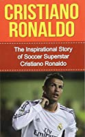 Cristiano Ronaldo: The Inspirational Story of Soccer - Football - Superstar Cristiano Ronaldo (Cristiano Ronaldo Unauthorized Biography, Portugal, Manchester United, Real Madrid, Champions League)