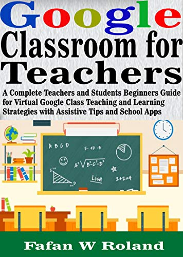 Google Classroom for Teachers: A Complete Teachers and Students Beginners Guide for Virtual Google Class Teaching and Learning Strategies with Assistive Tips and School Apps (English Edition)