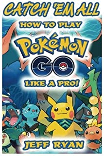 Gotta Catch 'Em All! How To Play Pokemon Go Like A Pro!: (Android, iOS, Secrets, Tips, Tricks, Hints) by Jeff Ryan (2016-08-03)