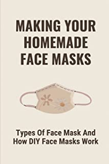Making Your Homemade Face Masks: Types Of Face Mask And How DIY Face Masks Work: How To Make Homemade Masks