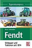 Fendt: Schlepper und Traktoren seit 1974 (Typenkompass) - Peter Schneider