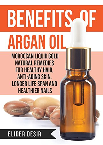 Benefits Of Argan Oil:: Moroccan Liquid Gold Natural Remedies for Healthy Hair, Anti-Aging Skin, Longer LIfe Span and Healthier Nails (argan oil secrets,argan,essential oil,moroccan oil,liquid gold)