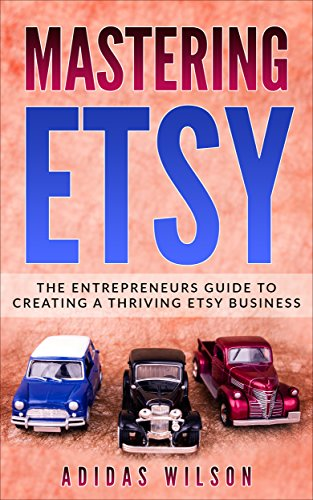 Mastering Etsy: The Entrepreneurs Guide To Creating A Thriving Etsy Business (English Edition)