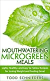 mouthwatering microgreen meals: light, healthy, and easy to follow recipes for losing weight and feeling great (english edition)