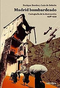 Madrid bombardeado: Cartografía de la destrucción, 1936-1939 par Enrique Bordes