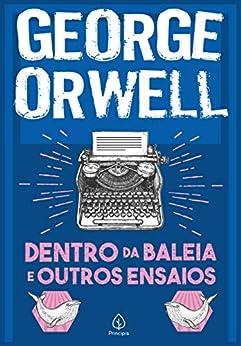 Dentro da baleia e outros ensaios (Clássicos da literatura mundial) por [George Orwell, Karla Lima]