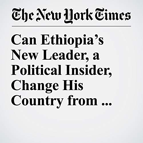 Can Ethiopia's New Leader, a Political Insider, Change His Country from the Inside Out? copertina