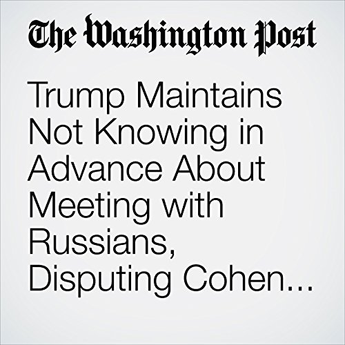 Trump Maintains Not Knowing in Advance About Meeting with Russians, Disputing Cohen Claim audiobook cover art