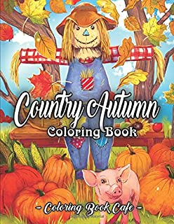 Country Autumn Coloring Book: An Adult Coloring Book Featuring Charming Autumn Scenes, Relaxing Country Landscapes and Cute Farm Animals