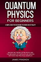 Quantum Physics for Beginners: A Simple Guide for Discovering the Hidden Side of Reality. Master the Theory of Relativity and the Mechanics of Particles Like Einstein-With Easy and Practical Examples