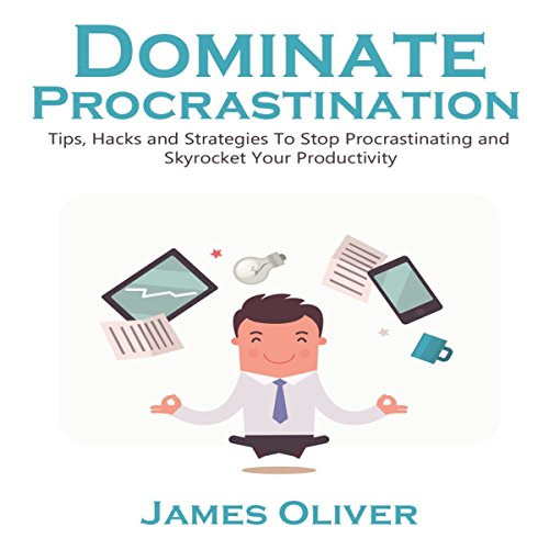 Dominate Procrastination: Tips, Hacks, and Strategies to Stop Procrastinating and Skyrocket Your Productivity audiobook cover art