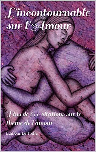 L'incontournable sur l'Amour: Plus de 600 citations sur le thème de l'amour (French Edition)