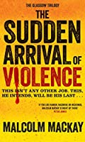 The Sudden Arrival of Violence (The Glasgow Trilogy)