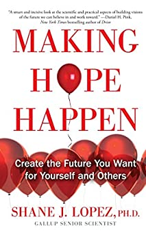 Making Hope Happen: Create the Future You Want for Yourself and Others by [Shane J. Lopez]