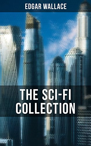 THE SCI-FI COLLECTION OF EDGAR WALLACE: Planetoid 127, The Green Rust, 1925, The Story of a Fatal Peace, The Black Grippe & The Day the World Stopped (English Edition)