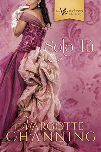 SOLO TÚ: Una historia de Amor, Romance y Pasión en la época Victoriana (Los Victorianos de Channing nº 3)