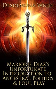 Marjorie Diaz's Unfortunate Introduction to Ancestral Politics & Foul Play (Marjorie Diaz Series Book 2) by [Desdemona  Wren]