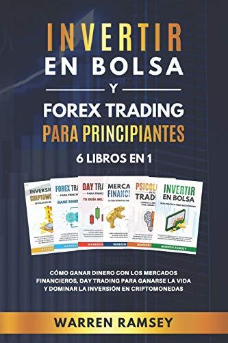 INVERTIR EN BOLSA y FOREX TRADING PARA PRINCIPIANTES 6 LIBROS EN 1: Cómo ganar dinero con los mercados financieros, day trading para ganarse la vida y dominar y dominar la inversión en criptomonedas