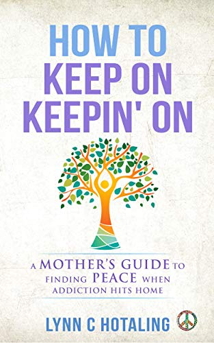How To Keep On Keepin On A Mother S Guide To Finding Peace When Addiction Hits Home Kindle Edition By Hotaling Lynn C Health Fitness Dieting Kindle Ebooks Amazon Com