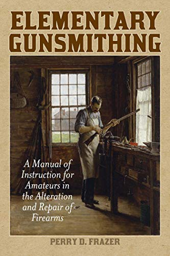 Elementary Gunsmithing: A Manual of Instruction for Amateurs in the Alteration and Repair of Firearms by [Perry Frazer]