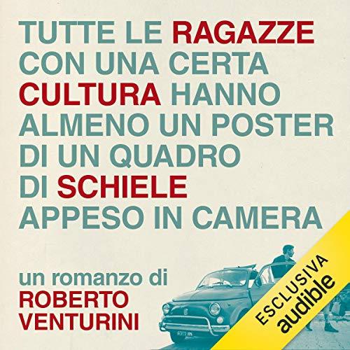 Tutte le ragazze con una certa cultura hanno almeno un poster di un quadro di Schiele appeso in camera                   Di:                                                                                                                                 Roberto Venturini                               Letto da:                                                                                                                                 Luca Ghignone                      Durata:  3 ore e 15 min     8 recensioni     Totali 3,6
