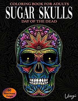 Sugar Skulls Day Of The Dead Coloring Book For Adults  60 Intricate Sugar Skulls Designs for Stress Relief and Relaxation  Adult Coloring Books / Vol.16