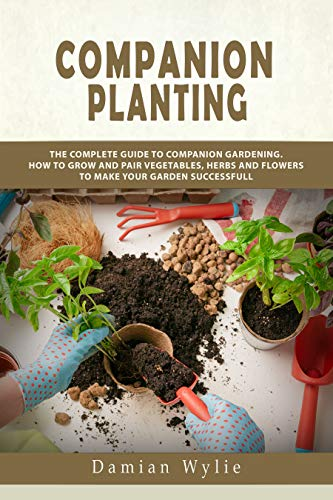 Companion Planting: The Complete Guide to Companion Gardening. How to Grow and Pair Vegetables, Herbs and Flowers to Make Your Garden Successfull by [Damian Wylie]