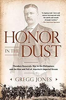 Honor in the Dust: Theodore Roosevelt, War in the Philippines, and the Rise and Fall of America's Imperial Dream by Gregg ...