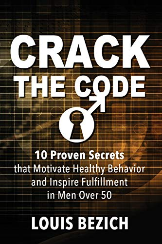 Compare Textbook Prices for CRACK THE CODE: 10 Proven Secrets that Motivate Healthy Behavior and Inspire Fulfillment in Men Over 50  ISBN 9781732552807 by Bezich, Louis