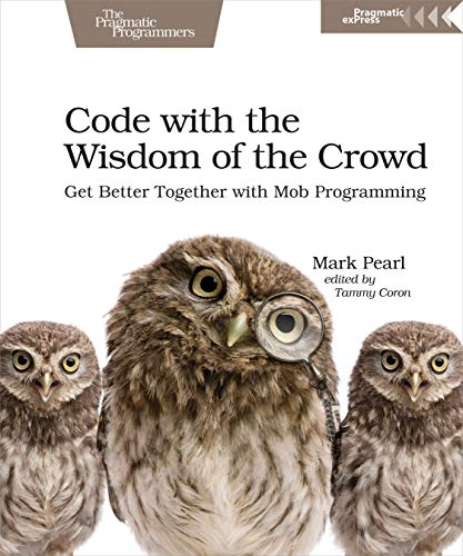 Code with the Wisdom of the Crowd: Get Better Together with Mob Programming