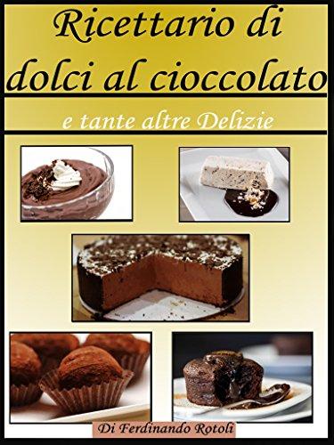 Ricettario di dolci al cioccolato: e tante altre delizie