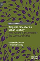 Biophilic Cities for an Urban Century: Why nature is essential for the success of cities