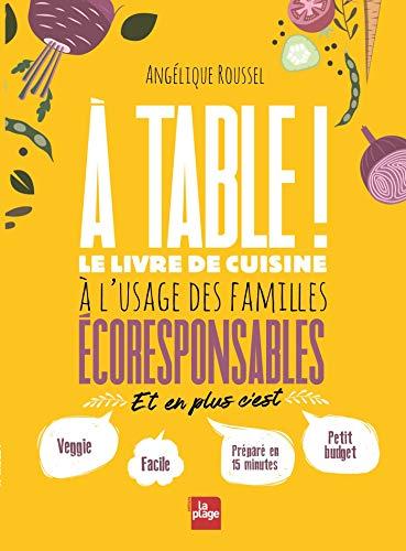 A table !: Le livre de cuisine à l'usage des familles écoresponsables