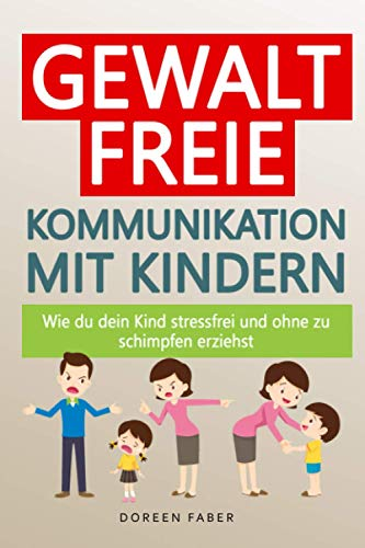 Gewaltfreie Kommunikation mit Kindern – wie du dein Kind stressfrei und ohne zu schimpfen erziehst: Die Eltern-Kind Beziehung & das Selbstwertgefühl stärken; Kinder durch ihre Gefühlswelt begleiten