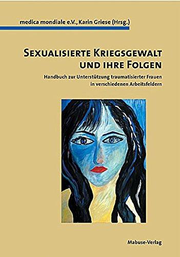 Sexualisierte Kriegsgewalt und ihre Folgen: Handbuch zur Unterstützung traumatisierter Frauen für verschiedenen Arbeitsfeldern
