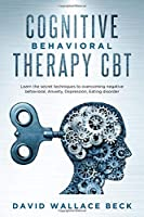 Cognitive Behavioral Therapy CBT: Learn the secret techniques to overcoming negative behavioral, Anxiety, Depression, Eating disorder