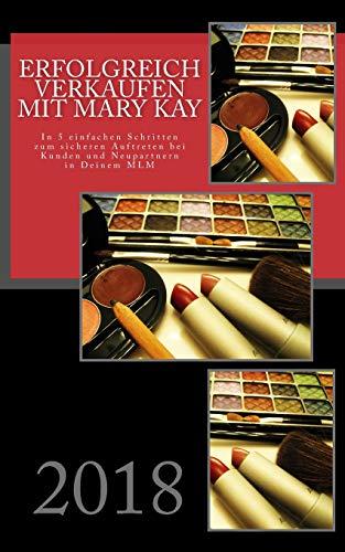 Erfolgreich verkaufen mit Mary Kay: In 5 einfachen Schritten zum sicheren Auftreten bei Kunden und Neupartnern in Deinem MLM 2018 (Erfolgreich mit Mary Kay, Band 1)