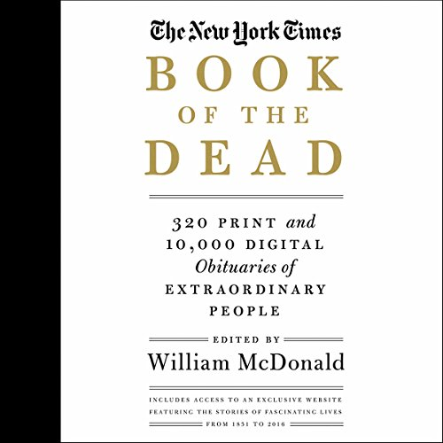 The New York Times Book of the Dead     320 Print and 10,000 Digital Obituaries of Extraordinary People              Written by:                                                                                                                                 William McDonald - editor                               Narrated by:                                                                                                                                 Ron Butler,                                                                                        Gemma Dawson,                                                                                        Allyson Johnson,                   and others                 Length: 54 hrs and 54 mins     Not rated yet     Overall 0.0
