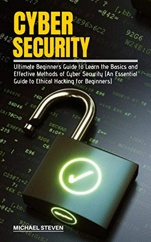 CYBER SECURITY: Ultimate Beginners Guide to Learn the Basics and Effective Methods of Cyber Security (An Essential Guide to Ethical Hacking for Beginners)