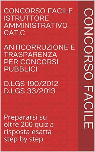 Concorso Facile Istruttore Amministrativo Cat.C Anticorruzione e trasparenza per concorsi pubblici D.Lgs 190/2012 D.Lgs 33/2013: Prepararsi su oltre ... Istruttore Amministrativo Cat. C Vol. 2)