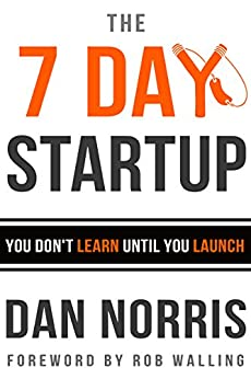 The 7 Day Startup: You Don't Learn Until You Launch by [Dan Norris, Rob Walling]