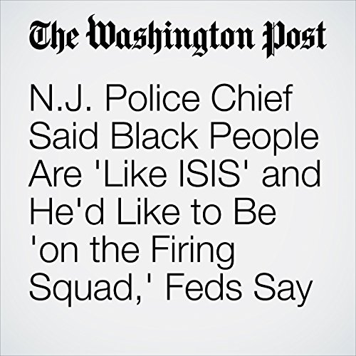 N.J. Police Chief Said Black People Are 'Like ISIS' and He'd Like to Be 'on the Firing Squad,' Feds Say copertina