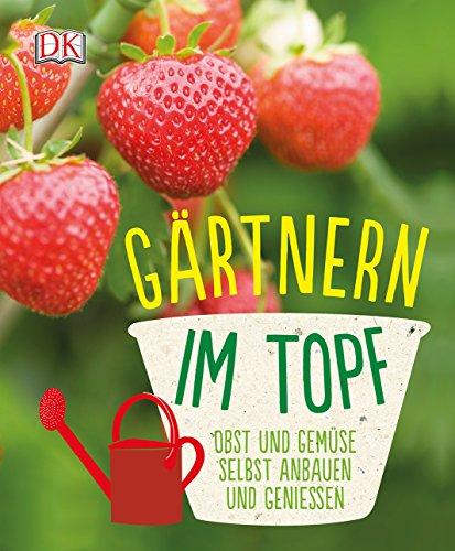 Gärtnern im Topf: Obst und Gemüse selbst anbauen und genießen